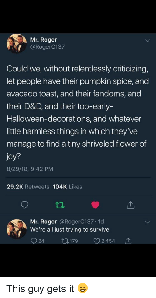 Halloween, Roger, and Flower: Mr. Roger  @RogerC137  Could we, without relentlessly criticizing,  let people have their pumpkin spice, and  avacado toast, and their fandoms, and  their D&D, and their too-early-  Halloween-decorations, and whatever  little harmless things in which they've  manage to find a tiny shriveled flower of  joy?  8/29/18, 9:42 PM  29.2K Retweets 104K Likes  Mr. Roger @RogerC137.1d  We're all just trying to survive. This guy gets it 😄