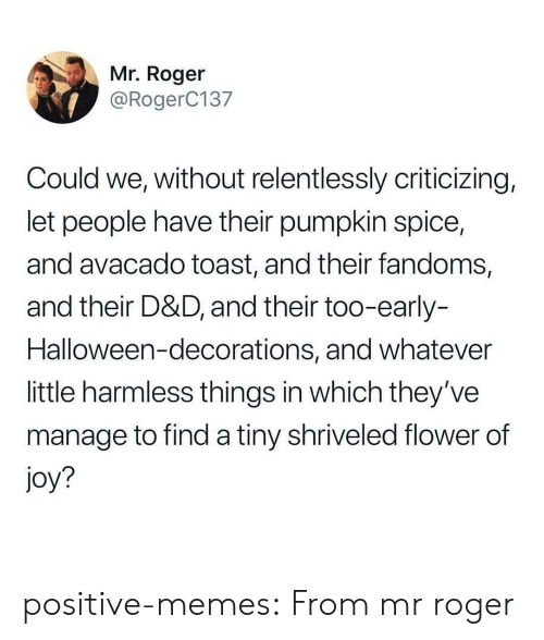 Mr Roger: Mr. Roger  @RogerC137  Could we, without relentlessly criticizing,  let people have their pumpkin spice,  and avacado toast, and their fandoms,  and their D&D, and their too-early-  Halloween-decorations, and whatever  little harmless things in which they've  manage to find a tiny shriveled flower of  joy? positive-memes:  From mr roger
