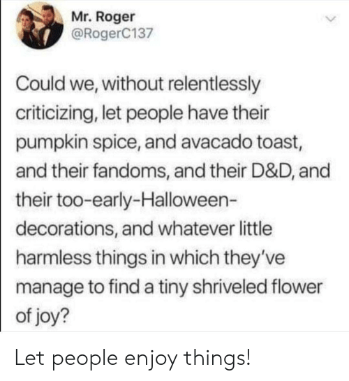 harmless: Mr. Roger  @RogerC137  Could we, without relentlessly  criticizing, let people have their  pumpkin spice, and avacado toast,  and their fandoms, and their D&D, and  their too-early-Halloween-  decorations, and whatever little  harmless things in which they've  manage to find a tiny shriveled flower  of joy? Let people enjoy things!