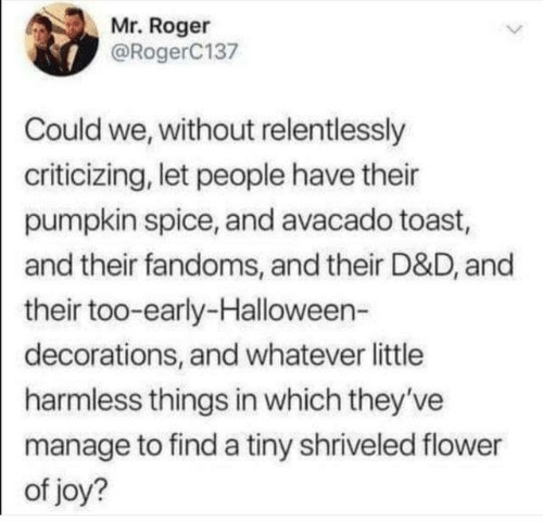 Dank, Halloween, and Roger: Mr. Roger  @RogerC137  Could we, without relentlessly  criticizing, let people have their  pumpkin spice, and avacado toast,  and their fandoms, and their D&D, and  their too-early-Halloween-  decorations, and whatever little  harmless things in which they've  manage to find a tiny shriveled flower  of joy?