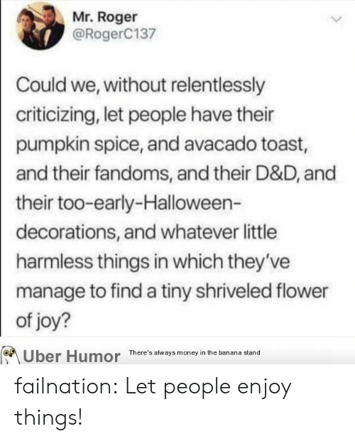 harmless: Mr. Roger  @RogerC137  Could we, without relentlessly  criticizing, let people have their  pumpkin spice, and avacado toast,  and their fandoms, and their D&D, and  their too-early-Halloween-  decorations, and whatever little  harmless things in which they've  manage to find a tiny shriveled flower  of joy?  Uber Humor  There's always money in the banana stand failnation:  Let people enjoy things!