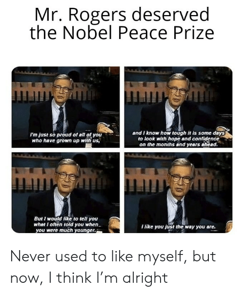 Who Have: Mr. Rogers deserved  the Nobel Peace Prize  and I know how tough it is some days  to look with hope and confidence  on the months and years ahead.  I'm just so proud of all of you  who have grown up with us,  mmgmmingh  But I would like to tell you  what I often told you when  you were much younger.  I like you just the way you are. Never used to like myself, but now, I think I'm alright