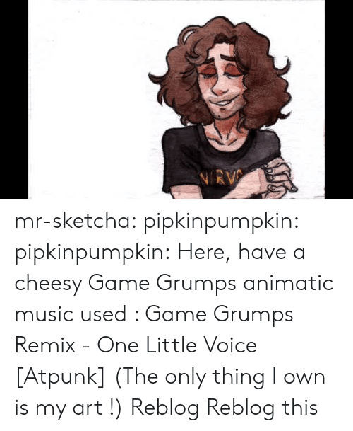 My Art: mr-sketcha:  pipkinpumpkin:   pipkinpumpkin:   Here, have a cheesy Game Grumps animatic  music used : Game Grumps Remix - One Little Voice [Atpunk]  (The only thing I own is my art !)   Reblog    Reblog this