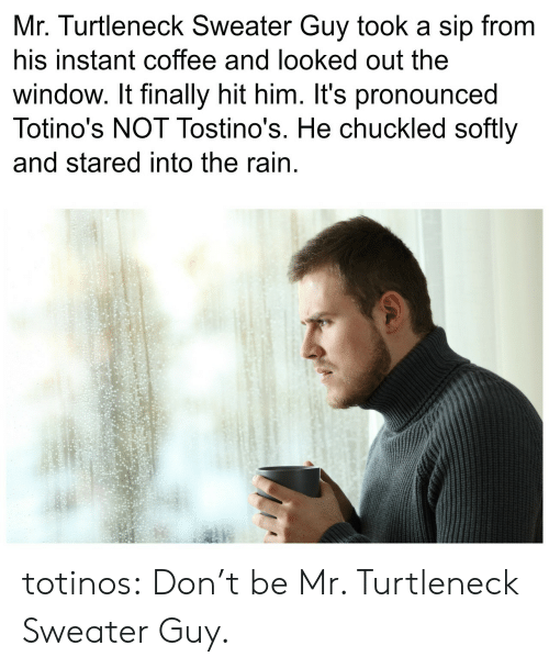 Chuckled: Mr. Turtleneck Sweater Guy took a sip from  his instant coffee and looked out the  window. It finally hit him. It's pronounced  Totino's NOT Tostino's. He chuckled softly  and stared into the rain totinos:  Don't be Mr. Turtleneck Sweater Guy.