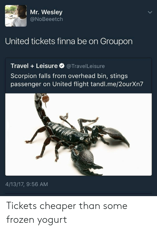Frozen, Flight, and Scorpion: ( Mr. Wesley  @NoBeeetch  United tickets finna be on Groupon  Travel Leisure@TravelLeisure  Scorpion falls from overhead bin, stings  passenger on United flight tandl.me/2ourXn7  4/13/17, 9:56 AM Tickets cheaper than some frozen yogurt