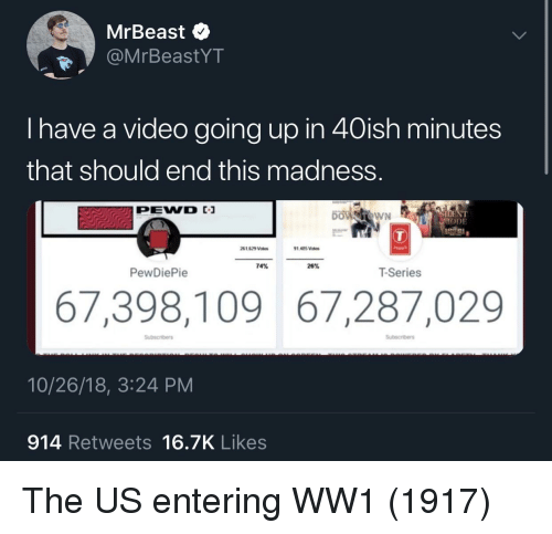 Video, Ww1, and Madness: MrBeast  @MrBeastYT  I have a video going up in 40ish minutes  that should end this madness  ODE  261 629 Votes  1.485 Voe  74%  26%  PewDiePie  T-Series  67,398,10967,287,029  10/26/18, 3:24 PM  914 Retweets 16.7K Likes The US entering WW1 (1917)