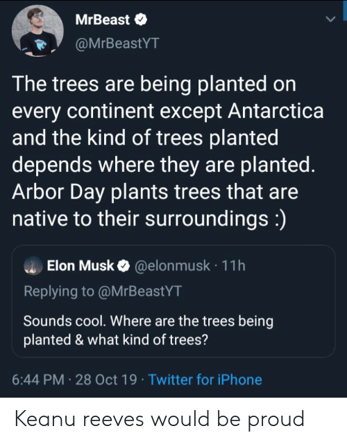 Where They: MrBeast  @MrBeastYT  The trees are being planted on  every continent except Antarctica  and the kind of trees planted  depends where they are planted.  Arbor Day plants trees that are  native to their surroundings:)  Elon Musk@elon musk 11h  Replying to @MrBeastYT  Sounds cool. Where are the trees being  planted & what kind of trees?  6:44 PM 28 Oct 19 Twitter for iPhone Keanu reeves would be proud