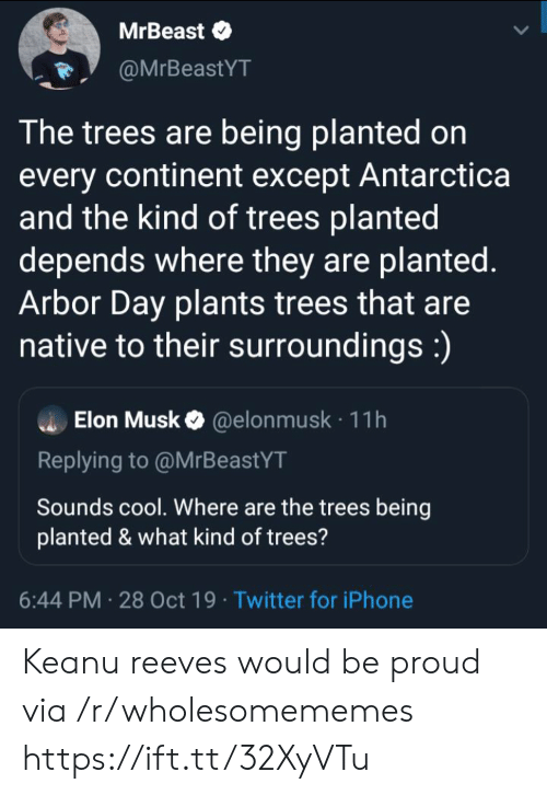 Where They: MrBeast  @MrBeastYT  The trees are being planted on  every continent except Antarctica  and the kind of trees planted  depends where they are planted.  Arbor Day plants trees that are  native to their surroundings:)  Elon Musk@elon musk 11h  Replying to @MrBeastYT  Sounds cool. Where are the trees being  planted & what kind of trees?  6:44 PM 28 Oct 19 Twitter for iPhone Keanu reeves would be proud via /r/wholesomememes https://ift.tt/32XyVTu