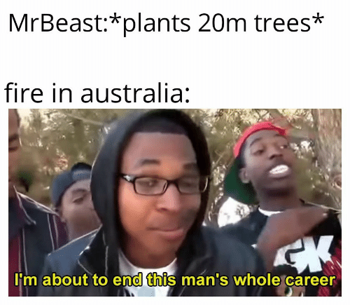 Australia: MrBeast:*plants 20m trees*  fire in australia:  CK  I'm about to end this man's whole career