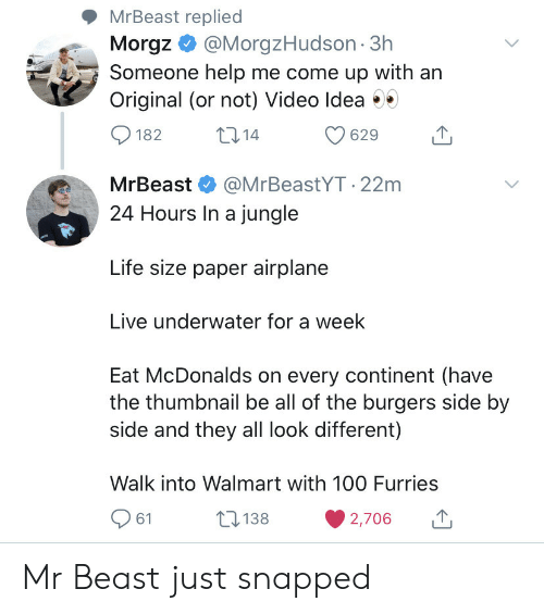 Me Come: MrBeast replied  Morgz@MorgzHudson 3h  Someone help me come up with an  Original (or not) Video Idea  t14  182  629  MrBeast  @MrBeastYT.22m  24 Hours In a jungle  Life size paper airplane  Live underwater for a week  Eat McDonalds on every continent (have  the thumbnail be all of the burgers side by  side and they all look different)  Walk into Walmart with 10O Furries  138  61  2,706 Mr Beast just snapped
