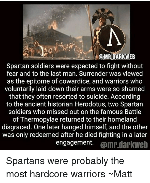 Dieded: @MRDARKWEB  Spartan soldiers were expected to fight without  fear and to the last man. Surrender was viewed  as the epitome of cowardice, and warriors who  voluntarily laid down their arms were so shamed  that they often resorted to suicide. According  to the ancient historian Herodotus, two Spartan  soldiers who missed out on the famous Battle  of Thermopylae returned to their homeland  disgraced. One later hanged himself, and the other  was only redeemed after he died fighting in a later  engagement. @mr.darkweb Spartans were probably the most hardcore warriors ~Matt