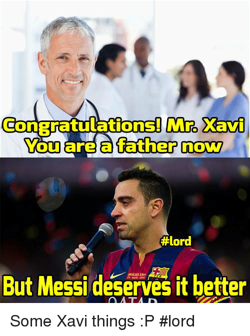 –¡: Mro Xavi  ConBratulations! You are a father now  #lord  But Messi deserves it better Some Xavi things :P  #lord