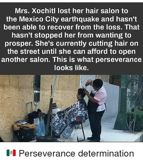 hair salon: Mrs. Xochitl lost her hair salon to  the Mexico City earthquake and hasn't  been able to recover from the loss. That  hasn't stopped her from wanting to  prosper. She's currently cutting hair on  the street until she can afford to open  another salon. This is what perseverance  looks like. 🇲🇽 Perseverance determination