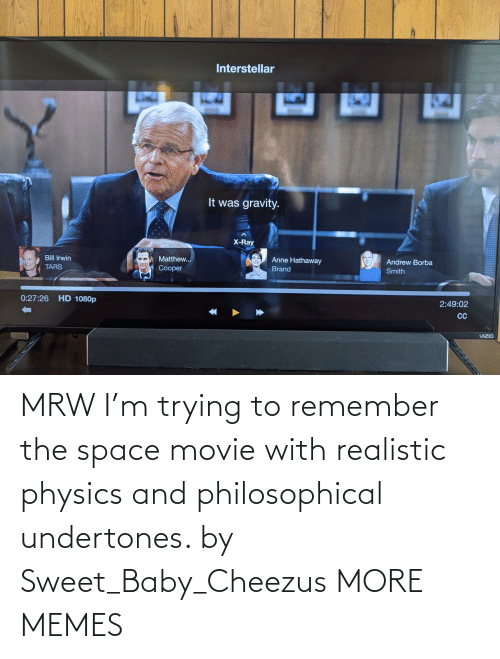realistic: MRW I'm trying to remember the space movie with realistic physics and philosophical undertones. by Sweet_Baby_Cheezus MORE MEMES