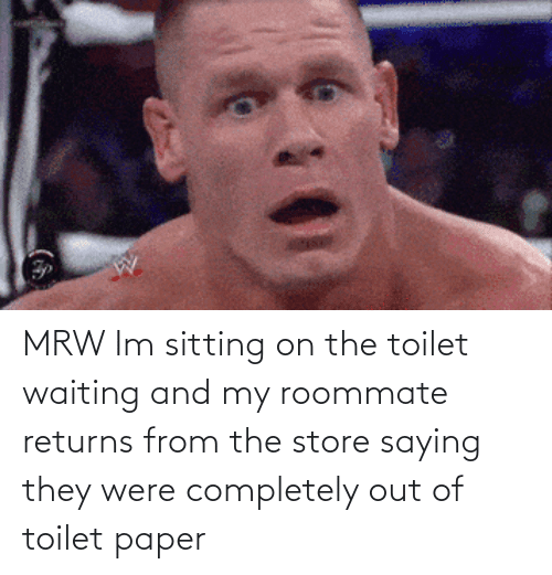 On The Toilet: MRW Im sitting on the toilet waiting and my roommate returns from the store saying they were completely out of toilet paper