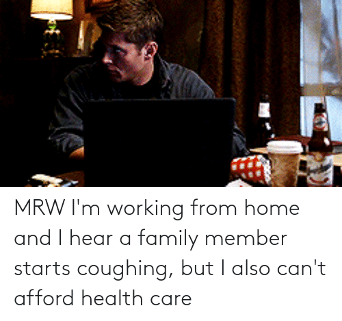 Starts: MRW I'm working from home and I hear a family member starts coughing, but I also can't afford health care