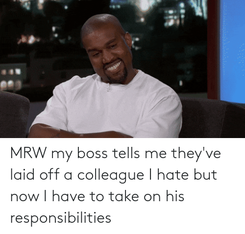 responsibilities: MRW my boss tells me they've laid off a colleague I hate but now I have to take on his responsibilities