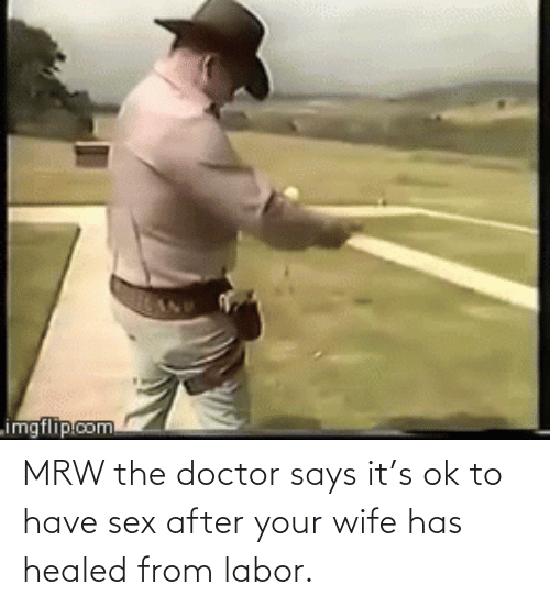 have sex: MRW the doctor says it's ok to have sex after your wife has healed from labor.