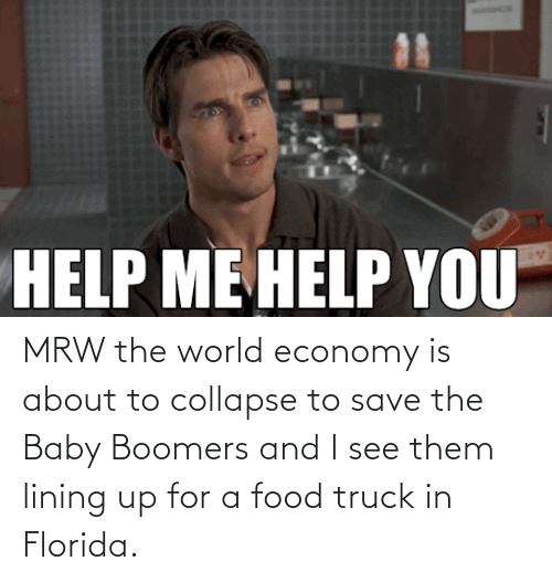 baby boomers: MRW the world economy is about to collapse to save the Baby Boomers and I see them lining up for a food truck in Florida.