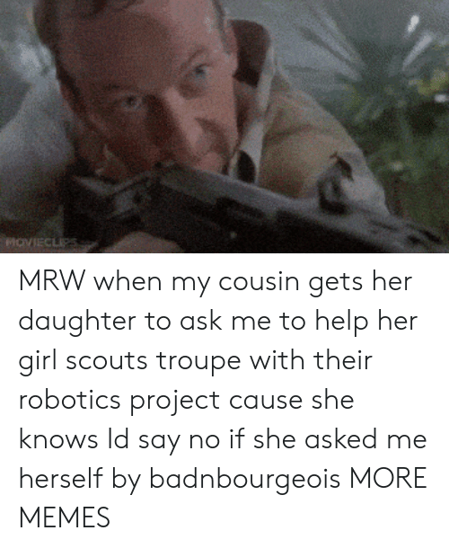 Dank, Girl Scouts, and Memes: MRW when my cousin gets her daughter to ask me to help her girl scouts troupe with their robotics project cause she knows Id say no if she asked me herself by badnbourgeois MORE MEMES