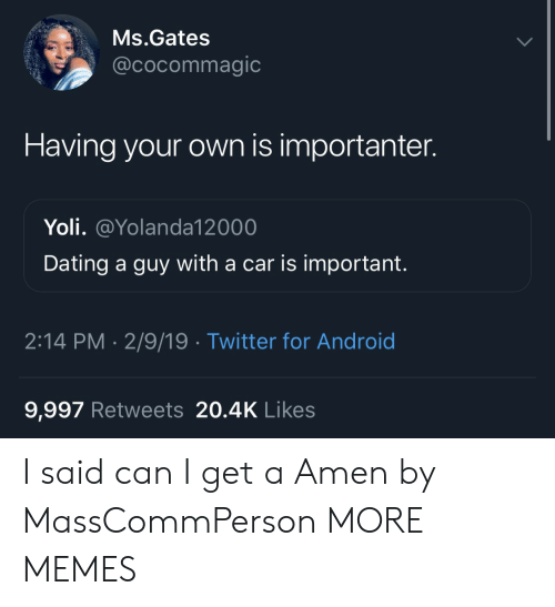 Importanter: Ms.Gates  @cocommagic  Having your own is importanter.  Yoli. @Yolanda12000  Dating a guy with a car is important.  2:14 PM- 2/9/19 Twitter for Android  9,997 Retweets 20.4K Likes I said can I get a Amen by MassCommPerson MORE MEMES