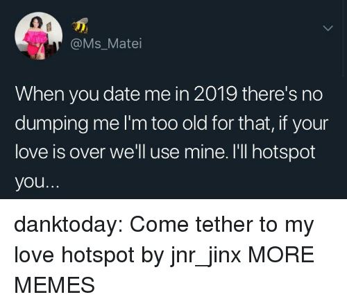 dumping: @Ms_Matei  When you date me in 2019 there's no  dumping me I'm too old for that, if your  love is over we'll use mine. I'll hotspot  you danktoday:  Come tether to my love hotspot by jnr_jinx MORE MEMES