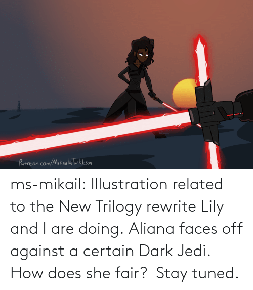 stay: ms-mikail: Illustration related to the New Trilogy rewrite Lily and I are doing. Aliana faces off against a certain Dark Jedi.  How does she fair?  Stay tuned.