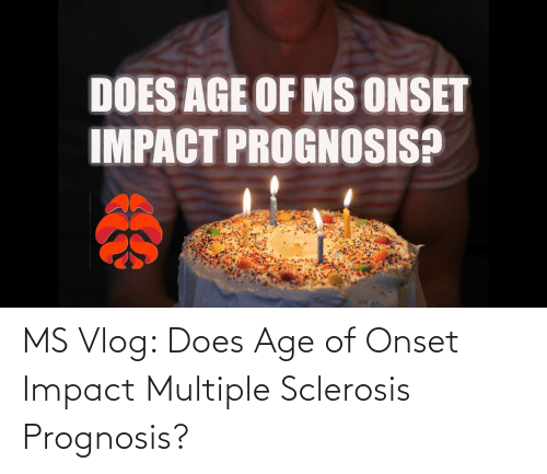 Sclerosis: MS Vlog: Does Age of Onset Impact Multiple Sclerosis Prognosis?