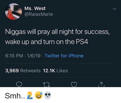 Iphone, Ps4, and Smh: Ms. West  @RaiaxMarie  Niggas will pray all night for success,  wake up and turn on the PS4  6:15 PM 1/6/19 Twitter for iPhone  3,969 Retweets 12.1K Likes Smh..🤦♂️😅💀