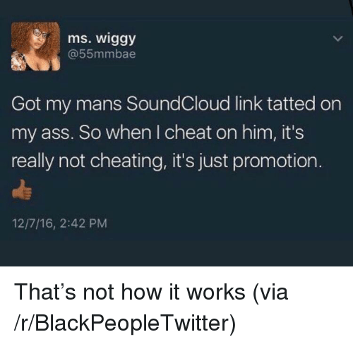 Not Cheating: ms. wiggy  @55mmbae  Got my mans SoundCloud link tatted on  my ass. So when I cheat on him, it's  really not cheating, it's just promotion  12/7/16, 2:42 PM <p>That's not how it works (via /r/BlackPeopleTwitter)</p>
