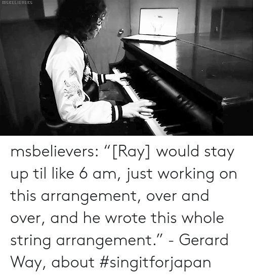 "Tumblr, Blog, and Gerard Way: MSEELIEUERS msbelievers:  ""[Ray] would stay up til like 6 am, just working on this arrangement, over and over, and he wrote this whole string arrangement."" - Gerard Way, about #singitforjapan"