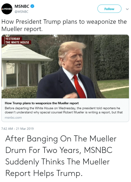 White House, House, and Msnbc: MSNBC  @MSNBC  MSNBC  Follow  How President Trump plans to weaponize the  Mueller report.  YESTERDAY  THE WHITE HOUSE  How Trump plans to weaponize the Mueller report  Before departing the White House on Wednesday, the president told reporters he  doesn't understand why special counsel Robert Mueller is writing a report, but that  msnbc.com  7:42 AM-21 Mar 2019 After Banging On The Mueller Drum For Two Years, MSNBC Suddenly Thinks The Mueller Report Helps Trump.