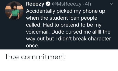 pretend: @MsReeezy 4h  Accidentally picked my phone up  when the student loan people  called. Had to pretend to be my  voicemail. Dude cursed me alllII the  way out but I didn't break character  Reeezy  once. True commitment