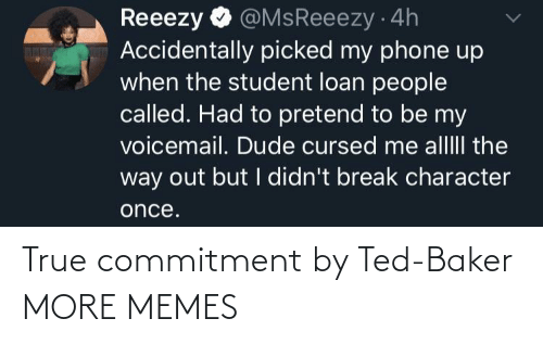 pretend: @MsReeezy 4h  Accidentally picked my phone up  when the student loan people  called. Had to pretend to be my  voicemail. Dude cursed me alllII the  way out but I didn't break character  Reeezy  once. True commitment by Ted-Baker MORE MEMES