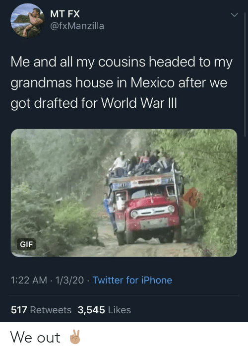 Mexico: MT FX  @fxManzilla  Me and all my cousins headed to my  grandmas house in Mexico after we  got drafted for World War II  GIF  1:22 AM - 1/3/20 · Twitter for iPhone  517 Retweets 3,545 Likes We out ✌🏽