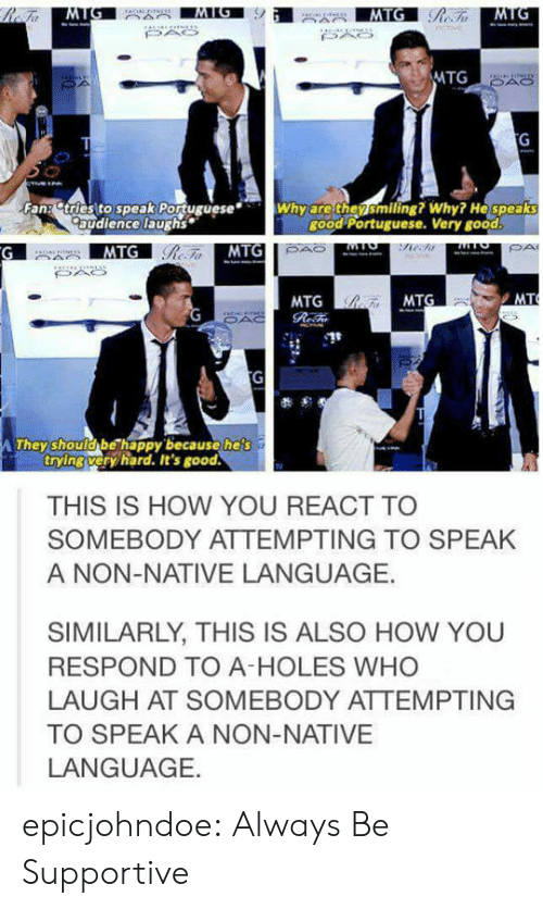 Tumblr, Holes, and Blog: MTG  Fan: tries to speak PortugueseWhy are thensmiling? Why? He speaks  good Portuguese. Very good  audience laughs  MTG  MTG  MTG  hey shoulobe happy because heis  trying veryhard. It's good  THIS IS HOW YOU REACT TO  SOMEBODY ATTEMPTING TO SPEAK  A NON-NATIVE LANGUAGE.  SIMILARLY, THIS IS ALSO HOW YOU  RESPOND TO A-HOLES WHO  LAUGH AT SOMEBODY ATTEMPTING  TO SPEAK A NON-NATIVE  LANGUAGE. epicjohndoe:  Always Be Supportive