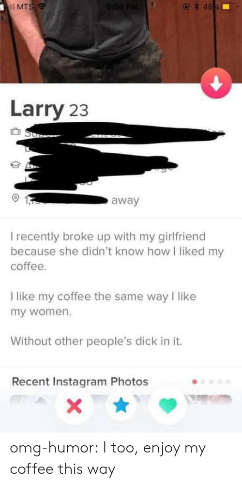 Instagram, Omg, and Tumblr: MTS  Larry 23  away  I recently broke up with my girlfriend  because she didn't know how I liked my  coffee  I like my coffee the same way I like  my women.  Without other people's dick in it.  Recent Instagram Photos omg-humor:  I too, enjoy my coffee this way