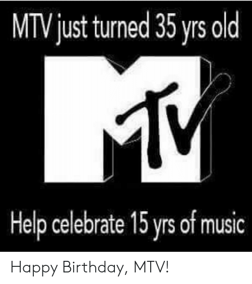 Birthday, Mtv, and Music: MTV just turned 35 yrs old  Help celebrate 15 yrs of music Happy Birthday, MTV!