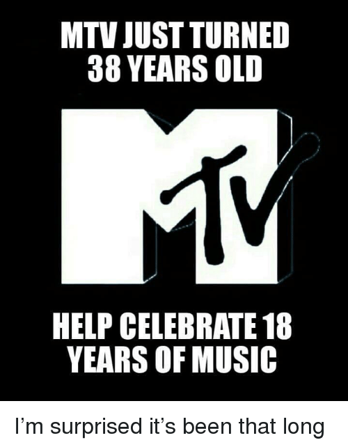 Mtv, Music, and Help: MTV JUST TURNED  38 YEARS OLD  HELP CELEBRATE 18  YEARS OF MUSIC I'm surprised it's been that long