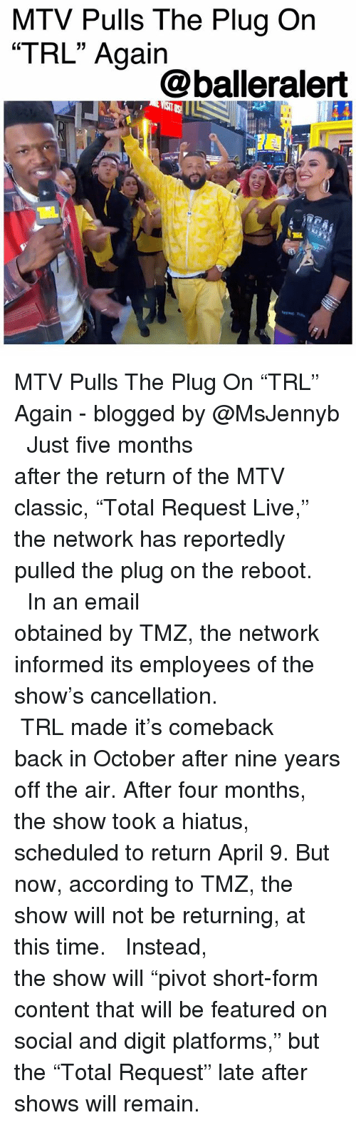 "trl: MTV Pulls The Plug On  ""TRL"" Again  15  @balleralert MTV Pulls The Plug On ""TRL"" Again - blogged by @MsJennyb ⠀⠀⠀⠀⠀⠀⠀⠀⠀ ⠀⠀⠀⠀⠀⠀⠀⠀⠀ Just five months after the return of the MTV classic, ""Total Request Live,"" the network has reportedly pulled the plug on the reboot. ⠀⠀⠀⠀⠀⠀⠀⠀⠀ ⠀⠀⠀⠀⠀⠀⠀⠀⠀ In an email obtained by TMZ, the network informed its employees of the show's cancellation. ⠀⠀⠀⠀⠀⠀⠀⠀⠀ ⠀⠀⠀⠀⠀⠀⠀⠀⠀ TRL made it's comeback back in October after nine years off the air. After four months, the show took a hiatus, scheduled to return April 9. But now, according to TMZ, the show will not be returning, at this time. ⠀⠀⠀⠀⠀⠀⠀⠀⠀ ⠀⠀⠀⠀⠀⠀⠀⠀⠀ Instead, the show will ""pivot short-form content that will be featured on social and digit platforms,"" but the ""Total Request"" late after shows will remain."