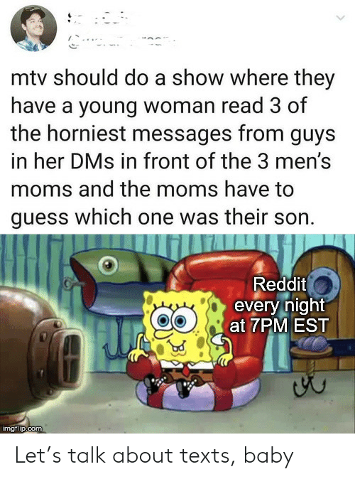 Moms, Mtv, and Reddit: mtv should do a show where they  have a young woman read 3 of  the horniest messages from guys  in her DMs in front of the 3 men's  moms and the moms have to  guess which one was their son.  Reddit  every night  at 7PM EST  imgflip.com Let's talk about texts, baby