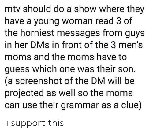 Mens: mtv should do a show where they  have a young woman read 3 of  the horniest messages from guys  in her DMs in front of the 3 men's  moms and the moms have to  guess which one was their son  (a screenshot of the DM will be  projected as well so the moms  can use their grammar as a clue) i support this