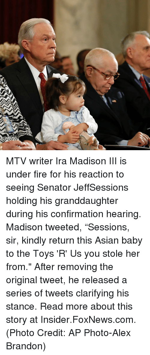 "Asian, Memes, and Mtv: MTV writer Ira Madison III is under fire for his reaction to seeing Senator JeffSessions holding his granddaughter during his confirmation hearing. Madison tweeted, ""Sessions, sir, kindly return this Asian baby to the Toys 'R' Us you stole her from."" After removing the original tweet, he released a series of tweets clarifying his stance. Read more about this story at Insider.FoxNews.com. (Photo Credit: AP Photo-Alex Brandon)"