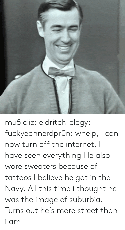 Internet, Tattoos, and Tumblr: mu5icliz: eldritch-elegy:  fuckyeahnerdpr0n:  whelp, I can now turn off the internet, I have seen everything  He also wore sweaters because of tattoos I believe he got in the Navy.  All this time i thought he was the image of suburbia. Turns out he's more street than i am