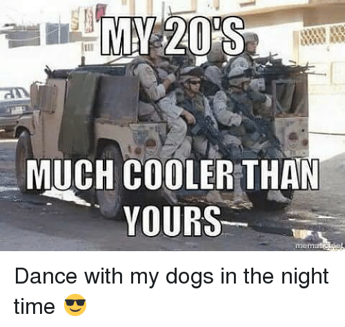 Night Time: MUCH COOLER THAN  YOURS Dance with my dogs in the night time 😎