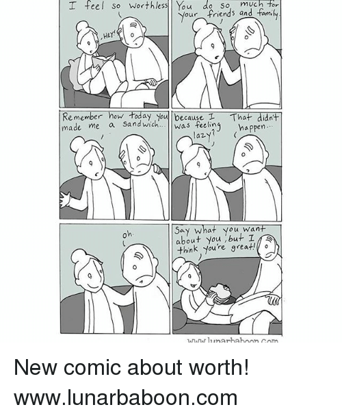 Memes, Yo, and Today: much Tor  o u  our  riends an  HEY  0  Remember how today yo T  mena sandwich. was feelinj happen  made me  because  t That didn't  laz  CA  ou wan  about you ,but I  think,you're great!  arhahoon com New comic about worth! www.lunarbaboon.com