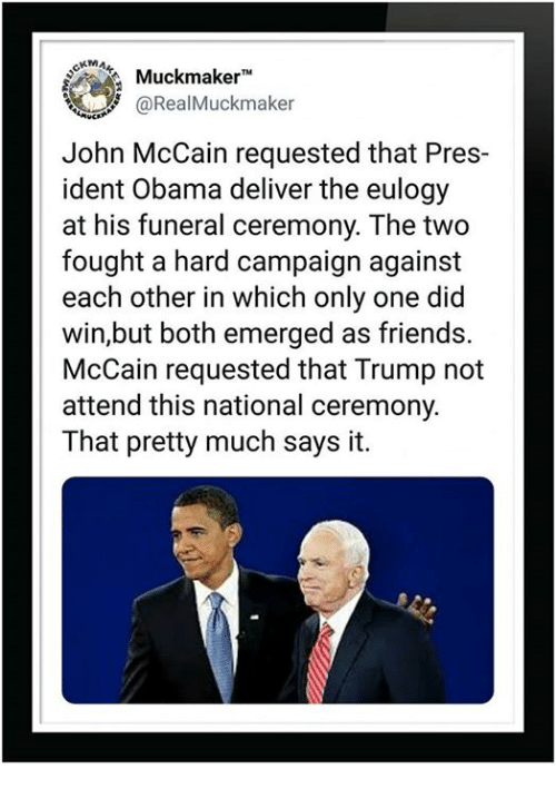 John McCain: Muckmaker  aRealMuckmaker  John McCain requested that Pres-  ident Obama deliver the eulogy  at his funeral ceremony. The two  fought a hard campaign against  each other in which only one did  win,but both emerged as friends.  McCain requested that Trump not  attend this national ceremony.  That pretty much says it.