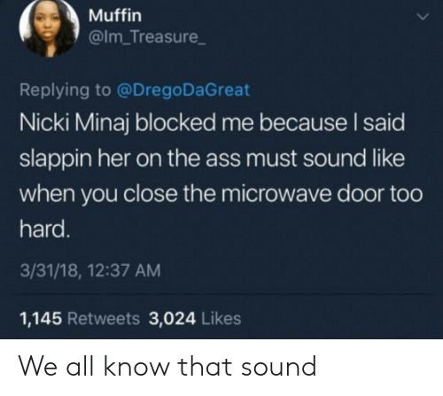 The Ass: Muffin  @Im_Treasure  Replying to @Drego DaGreat  Nicki Minaj blocked me because I said  slappin her on the ass must sound like  when you close the microwave door too  hard.  3/31/18, 12:37 AM  1,145 Retweets 3,024 Likes We all know that sound