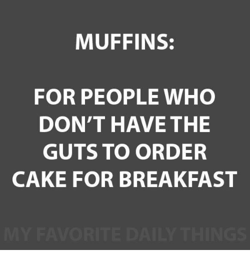 muffins: MUFFINS:  FOR PEOPLE WHO  DON'T HAVE THE  GUTS TO ORDER  CAKE FOR BREAKFAST