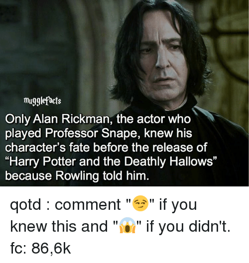 """Alan Rickman: mugglefacts  Only Alan Rickman, the actor who  played Professor Snape, knew his  character's fate before the release of  """"Harry Potter and the Deathly Hallows""""  because Rowling told him qotd : comment """"😏"""" if you knew this and """"😱"""" if you didn't. fc: 86,6k"""